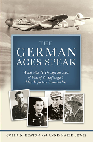 The German Aces Speak World War II Through the Eyes of Four of the Luftwaffe's Most Important Commanders