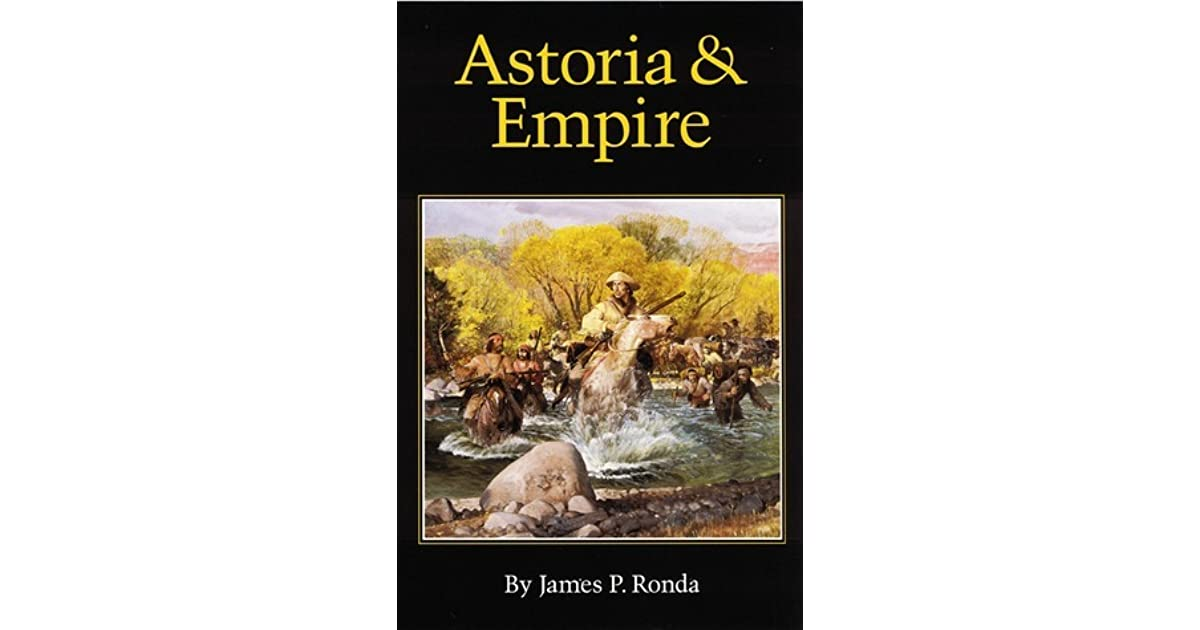 astoria and empire by james p ronda Ronda gives us the most complete analysis to date he is one of the very best craftsmen writing in the field of western history today {william r swagerty.