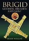 Brigid: Goddess, Druidess and Saint