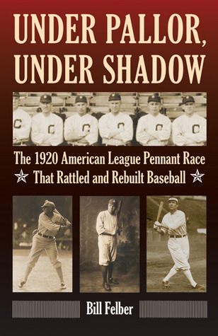 Under Pallor, Under Shadow: The 1920 American League Pennant Race That Rattled and Rebuilt Baseball Bill Felber