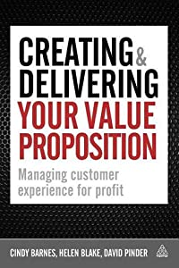 Creating and Delivering Your Value Proposition: Managing Customer Experience for Profit