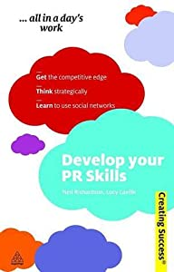 Develop Your PR Skills: Get the Competitive Edge, Think Strategically, Learn to Use Social Networks