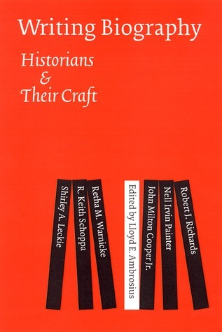 Writing Biography Historians and Their Craft