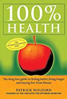 100% Health: The Drug Free Guide to Feeling Better, Living Longer and Staying Free from Disease
