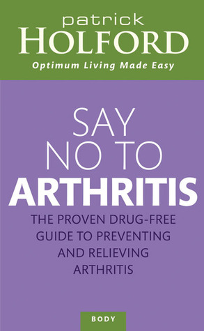Say No to Arthritis: The Proven Drug Free Guide to Preventing and Relieving Arthritis