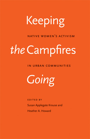 Keeping the campfires going : native women's activism in urban communities / edited by Susan Applegate Krouse and Heather A. Howard