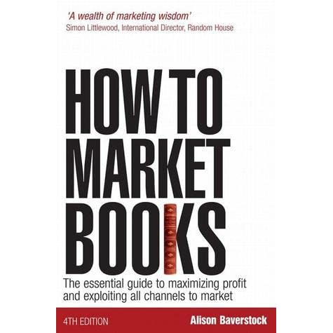 How to market books : the essential guide to maximizing profit and exploiting all channels to market
