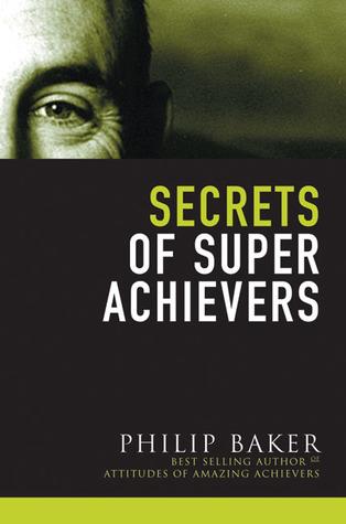Secrets of Super Achievers by Philip Baker