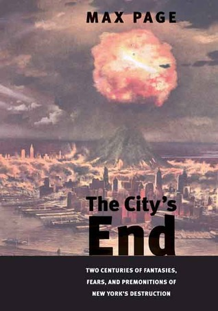 The City's End: Two Centuries of Fantasies, Fears, and Premonitions of New York's Destruction