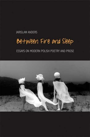 Between Fire and Sleep - Essays on Modern Polish Poetry and Prose