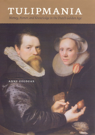 Tulipmania Money, Honor, and Knowledge in the Dutch Golden Age by Anne Goldgar