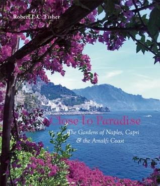 Close to Paradise: The Gardens of Naples, Capri and the Amalfi Coast Robert I.C. Fisher