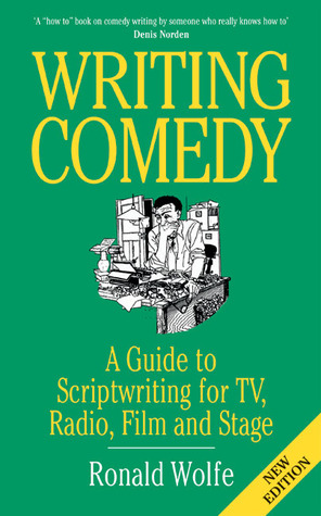 Writing Comedy: A Guide to Scriptwriting for TV, Radio, Film and Stage