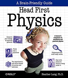 Head First Physics: A learner's companion to mechanics and practical physics