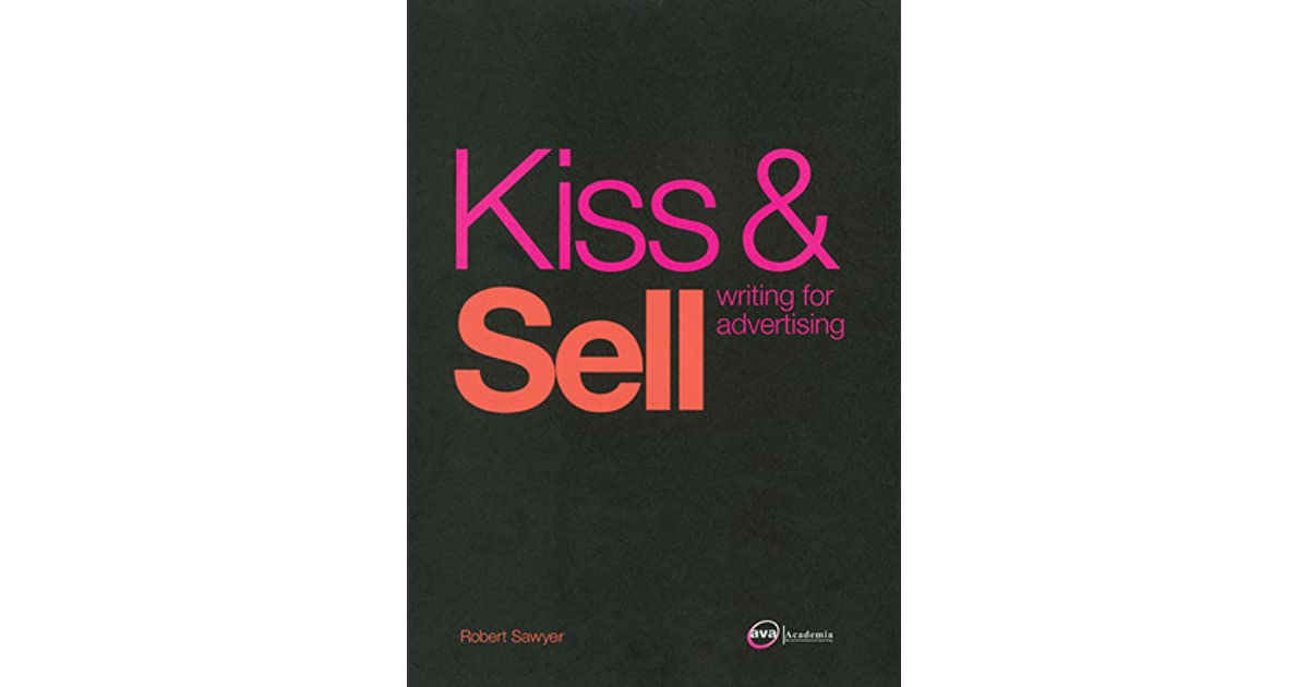 Kiss & Sell: Writing for Advertising by Robert A B  Sawyer