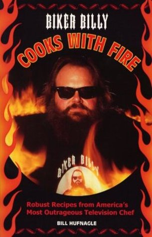 Biker Billy Cooks with Fire: Robust Recipes from America's Most Outrageous Television Chef