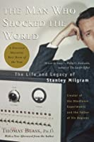 The Man Who Shocked The World: The Life and Legacy of Stanley Milgram