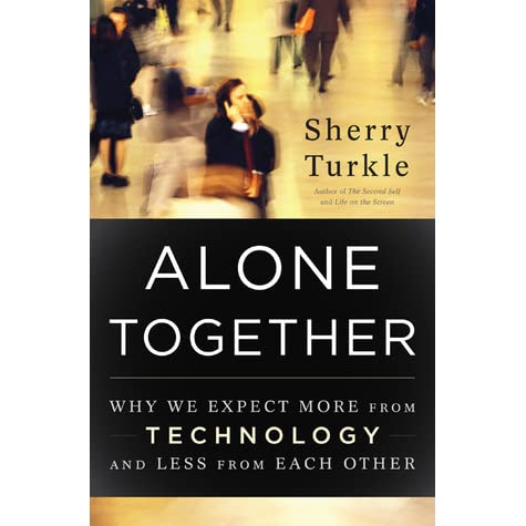 """alone together by sherry turkle Sherry turkle's new book alone together: why we expect more from technology and less from each other reveals that we're so busy communicating that we neglect each other we're lonely """"that's why we're so busy communicating we're seduced by the possibility that we're always."""