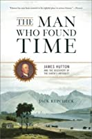 The Man Who Found Time: James Hutton and the Discovery of the Earth's Antiquity