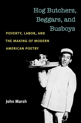 Hog Butchers, Beggars, and Busboys: Poverty, Labor, and the Making of Modern American Poetry
