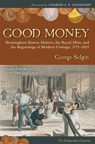 Good Money  Birmingham Button Makers, the Royal Mint, and the Beginnings of Modern Coinage, 1775-1821
