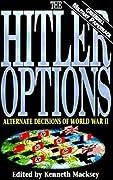 The Hitler Options: Alternate Decisions of World War II