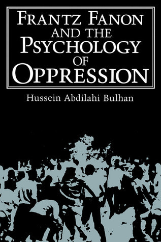 Frantz Fanon and the Psychology of Oppression (Hussein Abdilahi Bulhan, 1985)