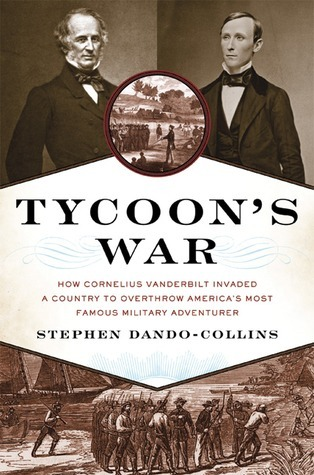 Tycoon's War How Cornelius Vanderbilt Invaded a Country to Overthrow America's Most Famous Military Adventurer