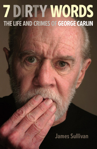 7 Dirty Words The Life and Crimes of George Carlin by James Sullivan
