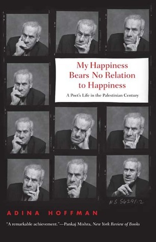 Book cover Adina Hoffman - My Happiness Bears No Relation to Happiness, A Poets Life in the Palestinian Century