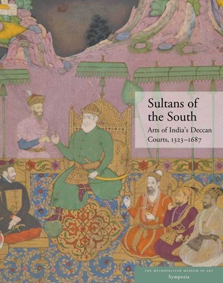 Sultans of the South Arts of Indias Deccan Courts 1323 1687
