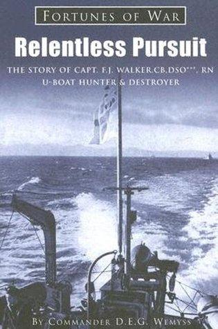Relentless Pursuit: The Story of Captain F. J. Walker, CB, DSO, Royal Navy, U-Boat Hunter & Destroyer