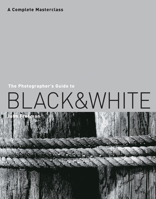 The Photographer S Guide To Black And White A Complete Masterclass By John Freeman