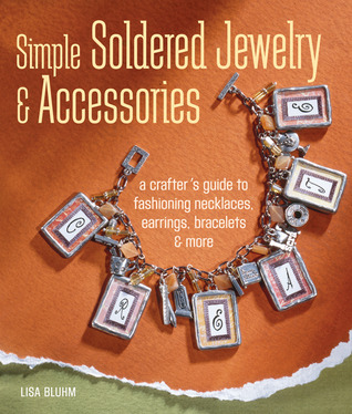 Simple Soldered Jewelry  Accessories: A Crafter's Guide to Fashioning Necklaces, Earrings, Bracelets  More