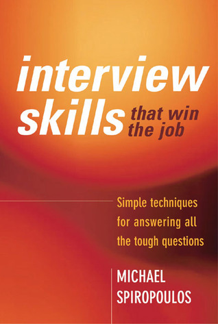 Interview Skills that Win the Job Simple techniques for answering all the tough questions - MICHAEL SPIROPOULOS