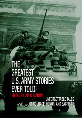 The Greatest U.S. Army Stories Ever Told: Unforgettable Stories of Courage, Honor, and Sacrifice
