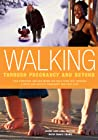 Walking Through Pregnancy and Beyond: How Expectant and New Moms Can Walk Their Way Through a Happy and Healthy Pregnancy and First Year