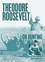 Theodore Roosevelt on Hunting