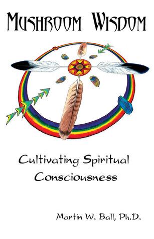 Mushroom Wisdom: Cultivating Spiritual Consciousness by Martin W. Ball