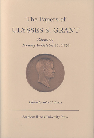The Papers of Ulysses S. Grant, Volume 27: January 1 - October 31, 1876