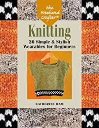 The Weekend Crafter®: Knitting: 20 Simple  Stylish Wearables for Beginners