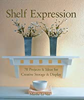 Shelf Expression: 70 Projects  Ideas for Creative Storage  Display