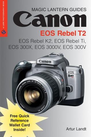 Magic Lantern Guides®: Canon EOS Rebel T2: EOS Rebel K2, EOS Rebel Ti, EOS 300X, EOS 3000V, EOS 300V