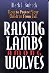 Raising Lambs Among Wolves: How to Protect Your Children From Evil