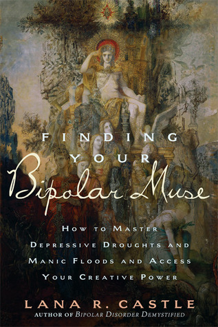 Finding Your Bipolar Muse: How to Master Depressive Droughts and Manic Floods and Access Your Creative Power