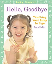 Baby Fingers™: Hello, Goodbye: Teaching Your Baby to Sign