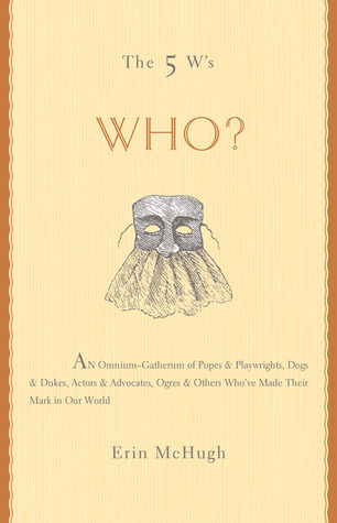 The 5 W's: Who?: An Omnium-Gatherum of Popes  Playwrights, Dogs  Dukes, Actors  Advocates, Ogres  Others Who've Made Their Mark in Our World