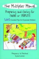 The Multiples Manual: Preparing and Caring for Twins or Triplets: 1,002 Essential Tips for Expectant Mothers