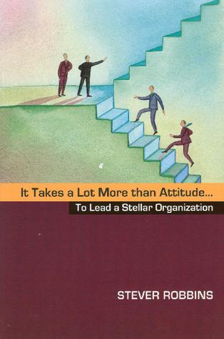 It Takes a Lot More than Attitude... To Lead a Stellar Organization