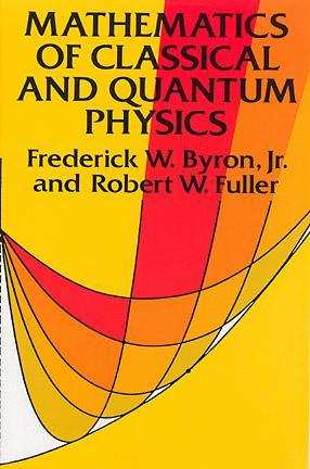 Mathematics of Classical and Quantum Physics by Frederick W  Byron Jr